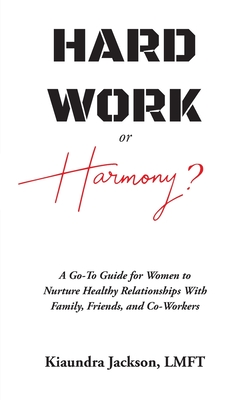 Hard Work or Harmony?: A Go-To Guide for Women to Nurture Healthy Relationships with Family, Friends and Co-Workers Cover Image