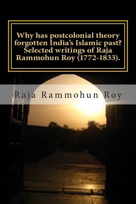 Why has postcolonial theory forgotten India's Islamic past? Selected writings of Raja Rammohun Roy (1772-1833).: Recuperating a Hindu-Islamic metissag Cover Image