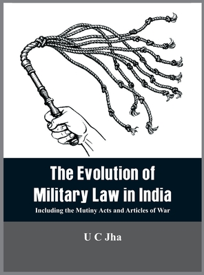 The Evolution of Military Law in India: Including the Mutiny Acts and Articles of War Cover Image