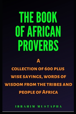 The Book of African proverbs: A collection of 600 plus wise sayings and words of wisdom from the tribes and people of Africa Cover Image