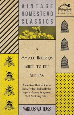 A Small-Holder's Guide to Bee Keeping - A Selection of Classic Articles on Hives, Feeding, Health and Other Aspects of Apiary Management (Self-Suffi Cover Image