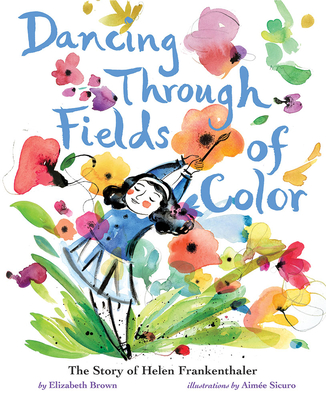 Dancing Through Fields of Color: The Story of Helen Frankenthaler by Elizabeth Brown