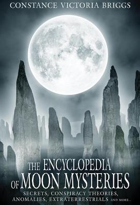 The Encyclopedia of Moon Mysteries: Secrets, Conspiracy Theories, Anomalies, Extraterrestrials and More Cover Image