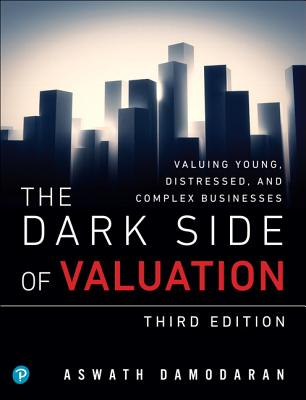 The Dark Side of Valuation: Valuing Young, Distressed, and Complex Businesses Cover Image