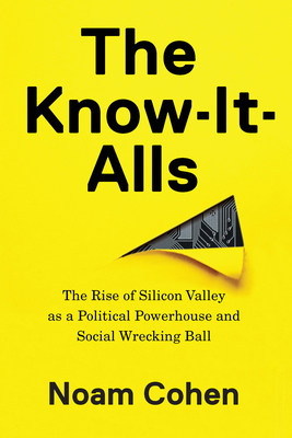The Know-It-Alls: The Rise of Silicon Valley as a Political Powerhouse and Social Wrecking Ball Cover Image