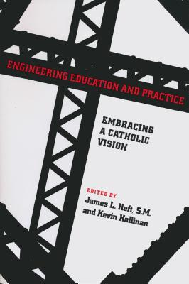 Engineering Education and Practice: Embracing a Catholic Vision (Norte Dame Studies in Ethics and Culture) Cover Image