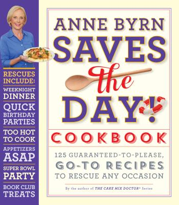 Anne Byrn Saves the Day! Cookbook: 125 Guaranteed-to-Please, Go-To Recipes to Rescue Any Occasion Cover Image