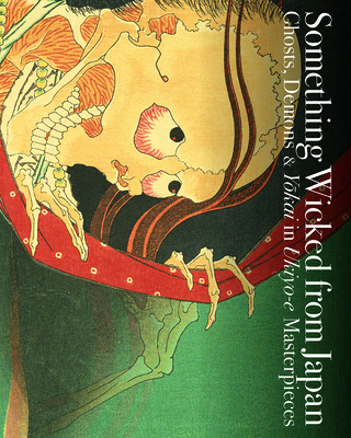 Something Wicked from Japan: Ghosts, Demons & Yokai in Ukiyo-E Masterpieces Cover Image