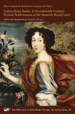 Letters from Spain: A Seventeenth-Century French Noblewoman at the Spanish Royal Court (The Other Voice in Early Modern Europe: The Toronto Series #80) Cover Image