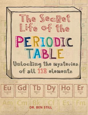 The Secret Life of the Periodic Table: Unlocking the Mysteries of All 118 Elements Cover Image