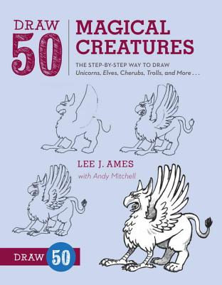Draw 50 Magical Creatures: The Step-By-Step Way to Draw Unicorns, Elves, Cherubs, Trolls, and Many More Cover Image