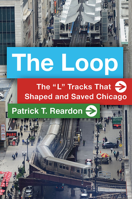 "The Loop: The ""L"" Tracks That Shaped and Saved Chicago Cover Image"