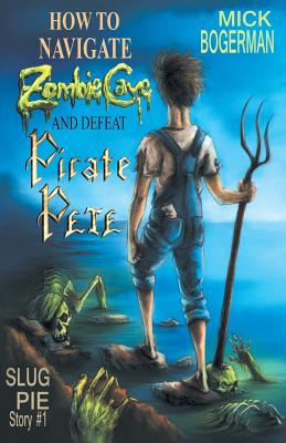 How to Navigate Zombie Cave and Defeat Pirate Pete (Slug Pie Stories #1) Cover Image