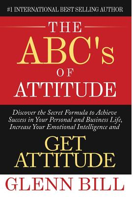 The ABC's of Attitude: Discover Your Secret Formula to Achieve Success in Your Personal and Business Life, Increase Your Emotional Intelligen (Attitude Is Everything) Cover Image