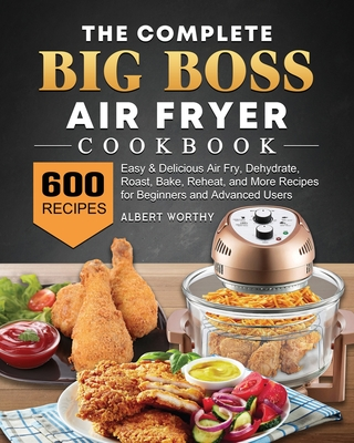 The Complete Big Boss Air Fryer Cookbook: 600 Easy & Delicious Air Fry, Dehydrate, Roast, Bake, Reheat, and More Recipes for Beginners and Advanced Us Cover Image