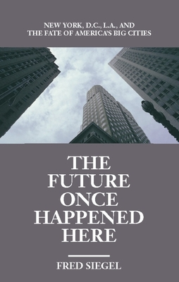 The Future Once Happened Here: New York, D.C., L.A., and the Fate of America's Big Cities Cover Image