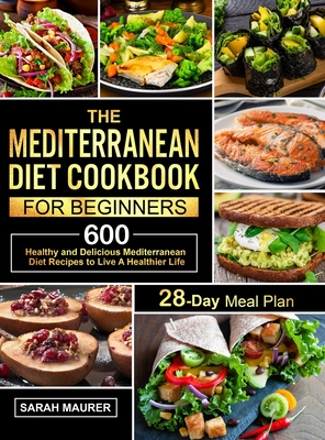 The Mediterranean Diet Cookbook for Beginners: 600 Healthy and Delicious Mediterranean Diet Recipes with 28-Day Meal Plan to Live A Healthier Life Cover Image