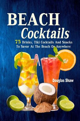 Beach Cocktails: 75 Drinks, Tiki Cocktails And Snacks To Savor At The Beach Or Anywhere Cover Image