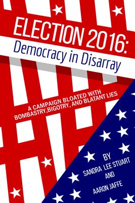 Election 2016: Democracy in Disarray: A Campaign Bloated with Bombastry, Bigotry, and Blatant Lies Cover Image