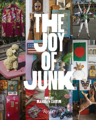 The Joy of Junk: Go Right Ahead, Fall In Love With The Wackiest Things, Find The Worth In The  Worthless, Rescue & Recycle The Curious Objects That Give Life & Happiness Cover Image