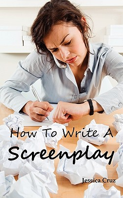 How to Write a Screenplay: Screenwriting Basics and Tips for Beginners. the Right Format and Structure, Software to Use, Mistakes to Avoid and Mu Cover Image