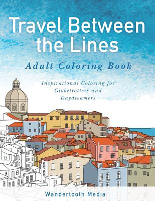 Travel Between the Lines Adult Coloring Book: Inspirational Coloring for Globetrotters and Daydreamers Cover Image