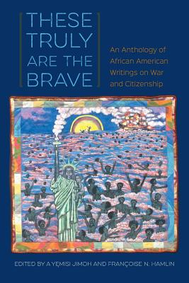 These Truly Are the Brave: An Anthology of African American Writings on War and Citizenship Cover Image