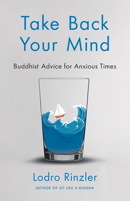 Take Back Your Mind: Buddhist Advice for Anxious Times: Buddhist Advice for Anxious Times Cover Image