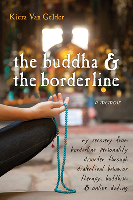 The Buddha & the Borderline: My Recovery from Borderline Personality Disorder Through Dialectical Behavior Therapy, Buddhism, & Online Dating Cover Image