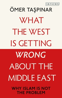What the West Is Getting Wrong about the Middle East: Why Islam Is Not the Problem Cover Image
