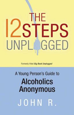 The 12 Steps Unplugged: A Young Person's Guide to Alcoholics Anonymous Cover Image
