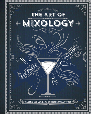 The Art of Mixology: Classic Cocktails and Curious Concoctions Cover Image