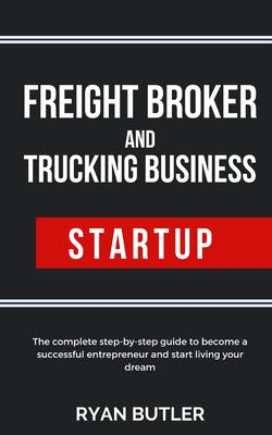 Freight Broker and Trucking Business Startup: The complete step-by-step guide to become a successful entrepreneur and start living your dream Cover Image