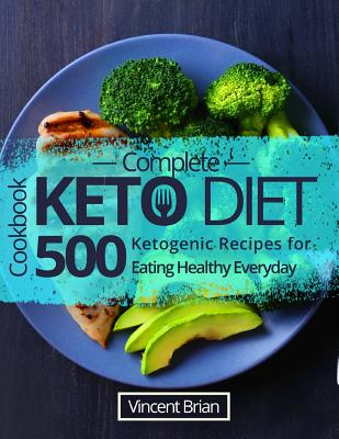 Complete Keto Diet Cookbook: 500 Ketogenic Recipes for Eating Healthy Everyday Cover Image