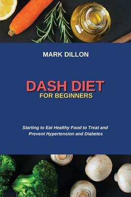 Dash Diet for Beginners: Starting to Eat Healthy Food to Treat and Prevent Hypertension and Diabetes Cover Image