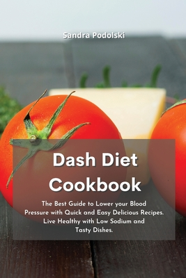 Dash Diet Cookbook: The Best Guide to Lower your Blood Pressure with Quick and Easy Delicious Recipes. Live Healthy with Low Sodium and Ta Cover Image
