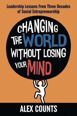 Changing the World Without Losing Your Mind: Leadership Lessons from Three Decades of Social Entrepreneurship Cover Image