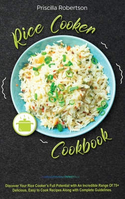 Rice Cooker Cookbook: Discover Your Rice Cooker's Full Potential with An Incredible Range Of 75+ Delicious, Easy to Cook Recipes Along with Cover Image