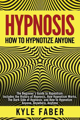 Hypnosis - How to Hypnotize Anyone: The Beginner's Guide to Hypnotism - Includes the History of Hypnosis, How Hypnotism Works, The Dark Side of Hypnos Cover Image