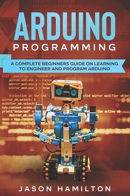 Arduino Programming: A Complete Beginners Guide on Learning to Engineer and Program Arduino Cover Image