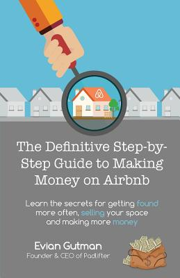 The Definitive Step-by-Step Guide to Making Money on Airbnb: Learn the Secrets for Getting Found More Often, Selling Your Space and Making More Money Cover Image