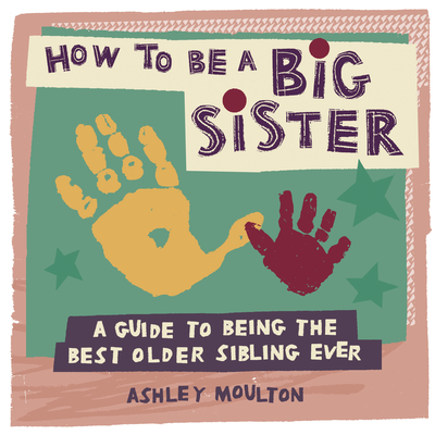 How to Be a Big Sister: A Guide to Being the Best Older Sibling Ever Cover Image