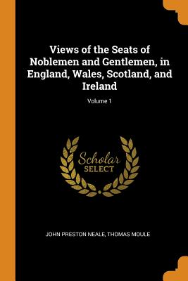 Views of the Seats of Noblemen and Gentlemen, in England, Wales, Scotland, and Ireland; Volume 1 Cover Image