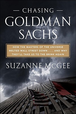 Chasing Goldman Sachs: How the Masters of the Universe Melted Wall Street Down . . . And Why They'll Take Us to the Brink Again Cover Image