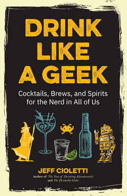Drink Like a Geek: Cocktails, Brews, and Spirits for the Nerd in All of Us Cover Image