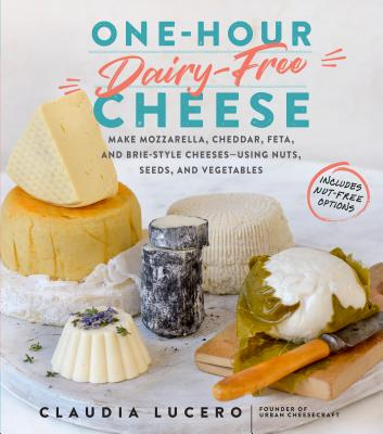 One-Hour Dairy-Free Cheese: Make Mozzarella, Cheddar, Feta, and Brie-Style Cheeses—Using Nuts, Seeds, and Vegetables Cover Image