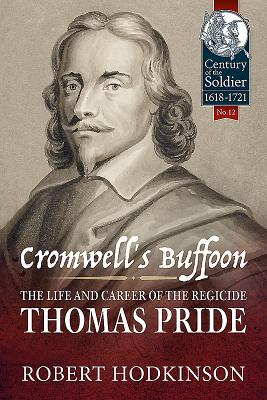 Cromwell's Buffoon: The Life and Career of the Regicide, Thomas Pride (Century of the Soldier #12) Cover Image