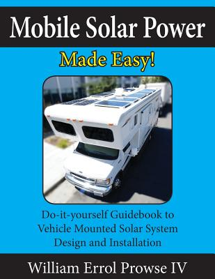 Mobile Solar Power Made Easy!: Mobile 12 volt off grid solar system design and installation. RV's, Vans, Cars and boats! Do-it-yourself step by step Cover Image