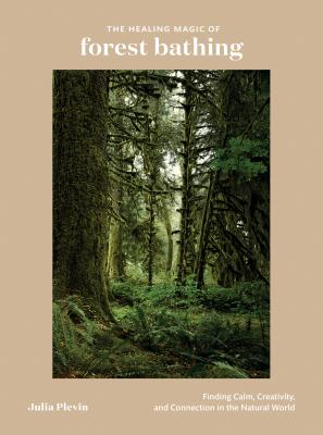 The Healing Magic of Forest Bathing: Finding Calm, Creativity, and Connection in the Natural World Cover Image