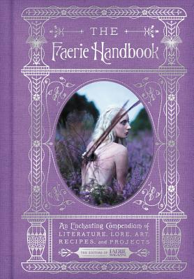 The Faerie Handbook: An Enchanting Compendium of Literature, Lore, Art, Recipes, and Projects (The Enchanted Library) Cover Image